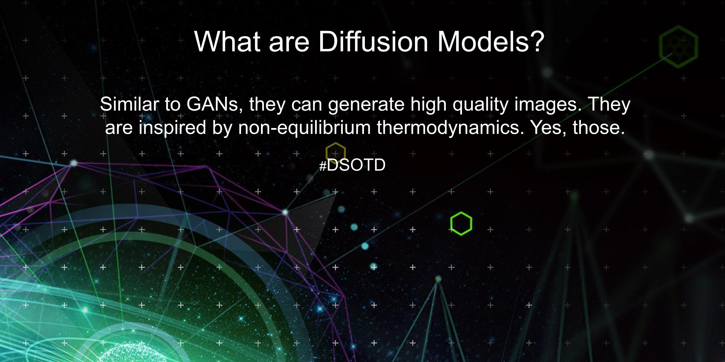 Similar to GANs, they can generate high quality images. They are inspired by non-equilibrium thermodynamics. Yes, those.