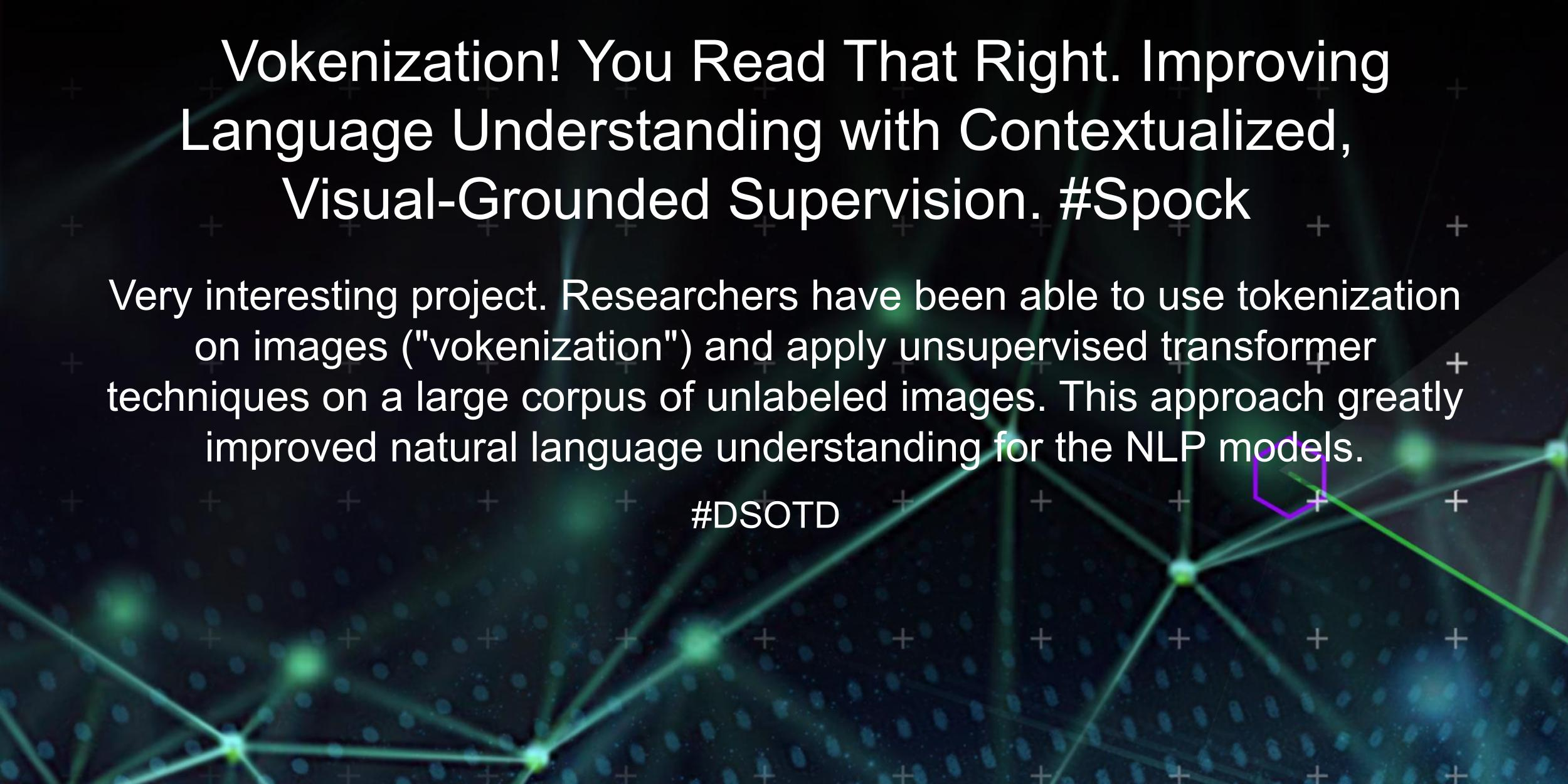 """Very interesting project. Researchers have been able to use tokenization on images (""""""""vokenization"""""""") and apply unsupervised transformer techniques on a large corpus of unlabeled images. This approach greatly improved natural language understanding for the NLP models."""